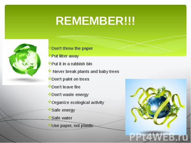 REMEMBER!!! Don't throw the paper Put litter away Put it in a rubbish bin Never break plants and baby trees Don't paint on trees Don't leave fire Don't waste energy Organize ecological activity Safe energy Safe water Use paper, not plastic