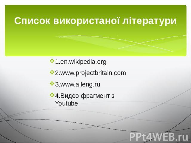 Cписок використаної літератури 1.en.wikipedia.org 2.www.projectbritain.com 3.www.alleng.ru 4.Видео фрагмент з Youtube