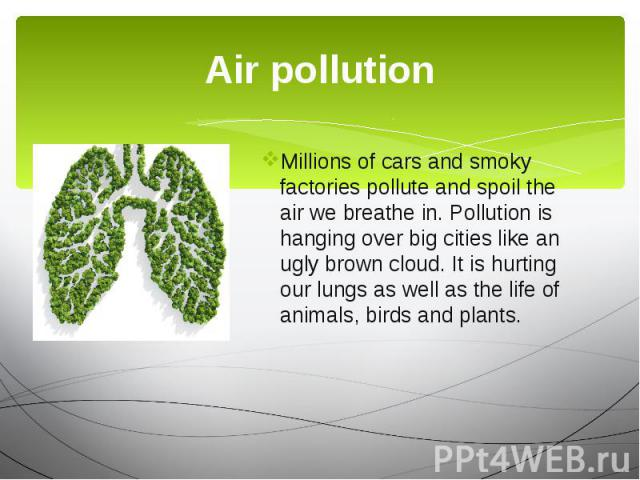 Air pollution Millions of cars and smoky factories pollute and spoil the air we breathe in. Pollution is hanging over big cities like an ugly brown cloud. It is hurting our lungs as well as the life of animals, birds and plants.