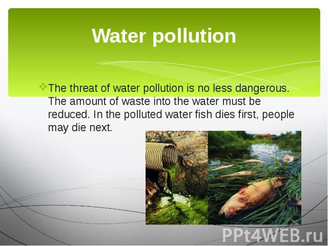 Water pollution The threat of water pollution is no less dangerous. The amount of waste into the water must be reduced. In the polluted water fish dies first, people may die next.