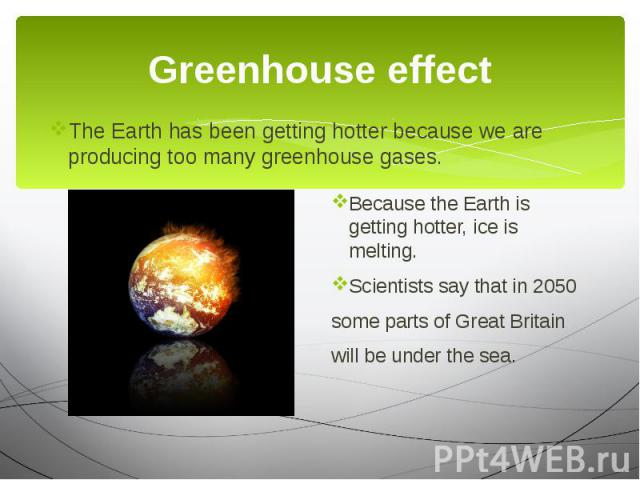 Greenhouse effect The Earth has been getting hotter because we are producing too many greenhouse gases.