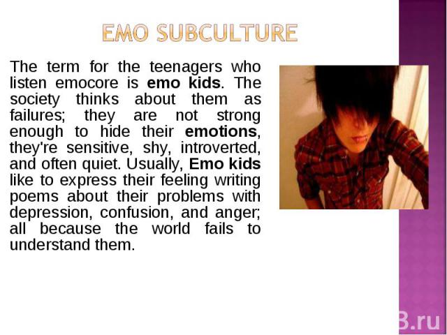 The term for the teenagers who listen emocore is emo kids. The society thinks about them as failures; they are not strong enough to hide their emotions, they're sensitive, shy, introverted, and often quiet. Usually, Emo kids like to express their fe…