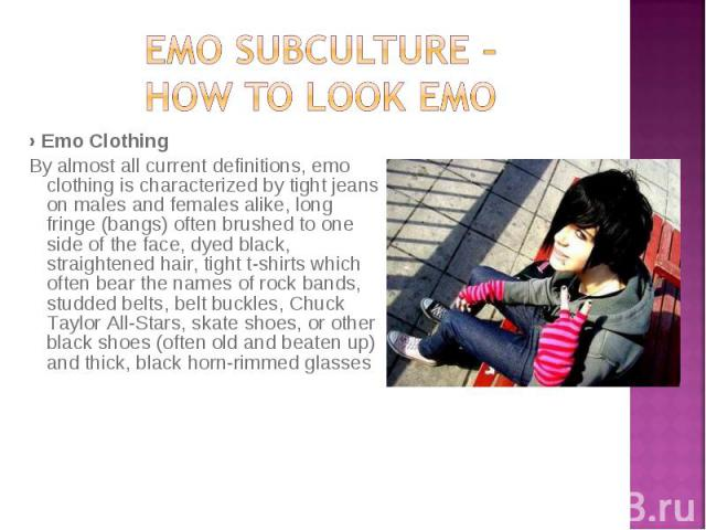 › Emo Clothing › Emo Clothing By almost all current definitions, emo clothing is characterized by tight jeans on males and females alike, long fringe (bangs) often brushed to one side of the face, dyed black, straightened hair, tight t-shirts which …