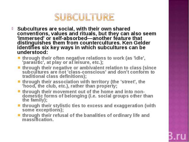Subcultures are social, with their own shared conventions, values and rituals, but they can also seem 'immersed' or self-absorbed—another feature that distinguishes them from countercultures. Ken Gelder identifies six key ways in which subcultures c…