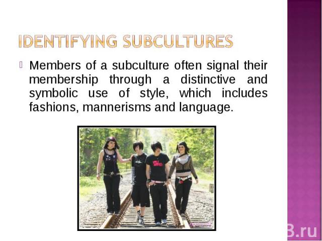 Members of a subculture often signal their membership through a distinctive and symbolic use of style, which includes fashions, mannerisms and language. Members of a subculture often signal their membership through a distinctive and symbolic use of …