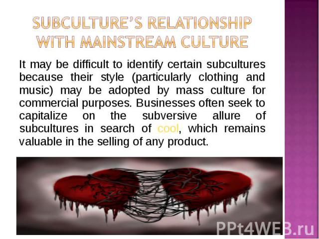 It may be difficult to identify certain subcultures because their style (particularly clothing and music) may be adopted by mass culture for commercial purposes. Businesses often seek to capitalize on the subversive allure of subcultures in search o…
