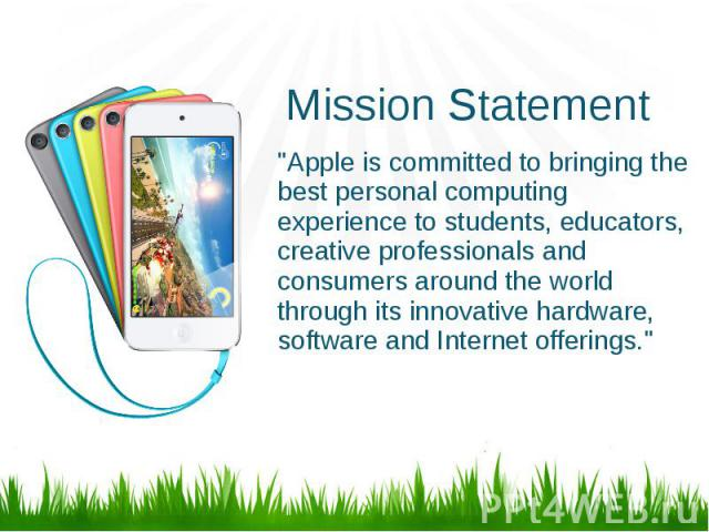 """Mission Statement """"Apple is committed to bringing the best personal computing experience to students, educators, creative professionals and consumers around the world through its innovative hardware, software and Internet offerings."""""""