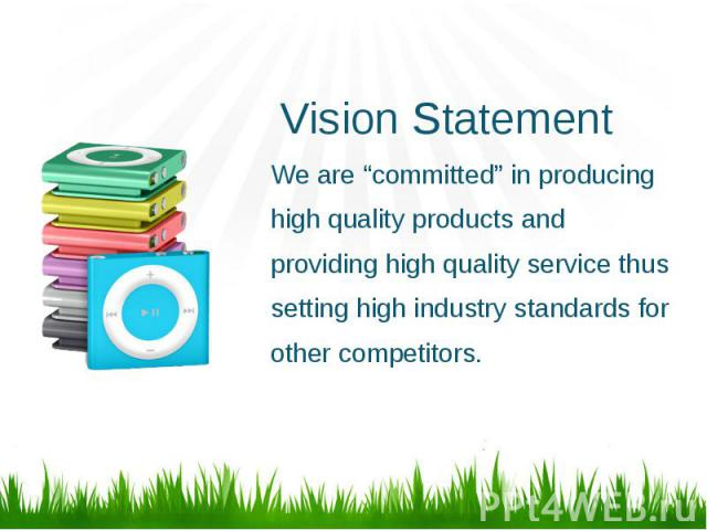 """Vision Statement We are """"committed"""" in producing high quality products and providing high quality service thus setting high industry standards for other competitors."""