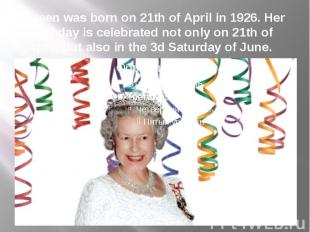 Queen was born on 21th of April in 1926. Her birthday is celebrated not only on