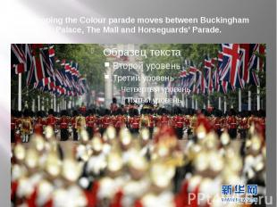Trooping the Colour parade moves between Buckingham Palace, The Mall and Horsegu