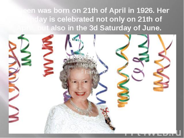 Queen was born on 21th of April in 1926. Her birthday is celebrated not only on 21th of April, but also in the 3d Saturday of June.