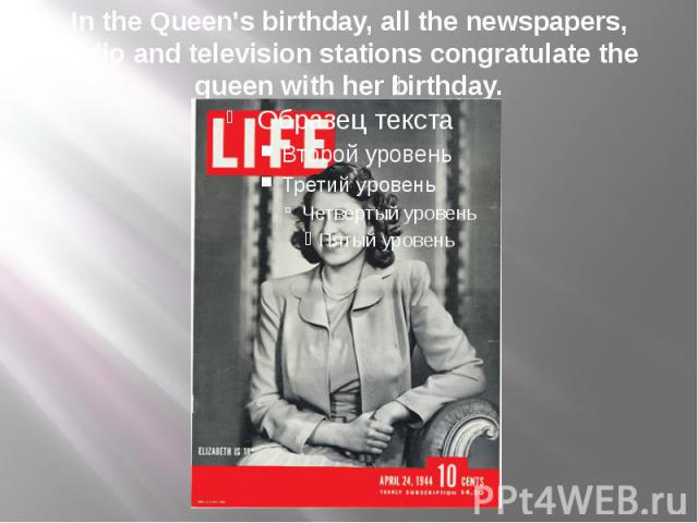 In the Queen's birthday, all the newspapers, radio and television stations congratulate the queen with her birthday.