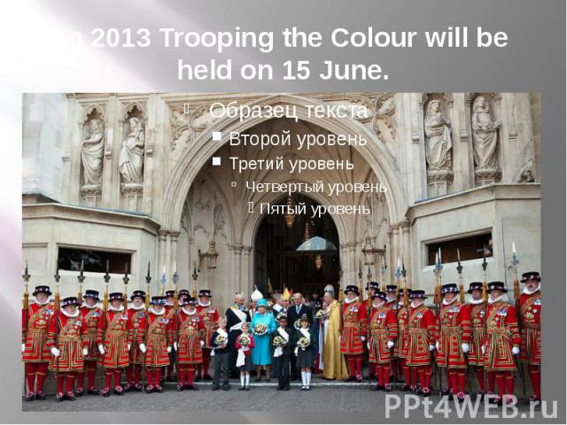 In 2013 Trooping the Colour will be held on 15 June.