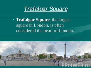 Trafalgar Square Trafalgar Square, the largest square in London, is often consid