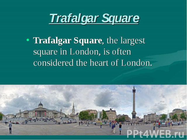 Trafalgar Square Trafalgar Square, the largest square in London, is often considered the heart of London.