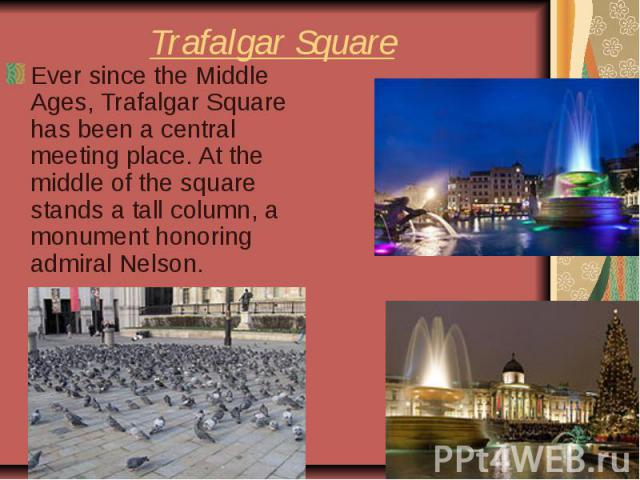 Trafalgar Square Ever since the Middle Ages, Trafalgar Square has been a central meeting place. At the middle of the square stands a tall column, a monument honoring admiral Nelson.