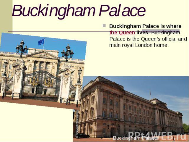 Buckingham Palace Buckingham Palace is wherethe Queenlives. Buckingham Palace is the Queen's official and main royal London home.