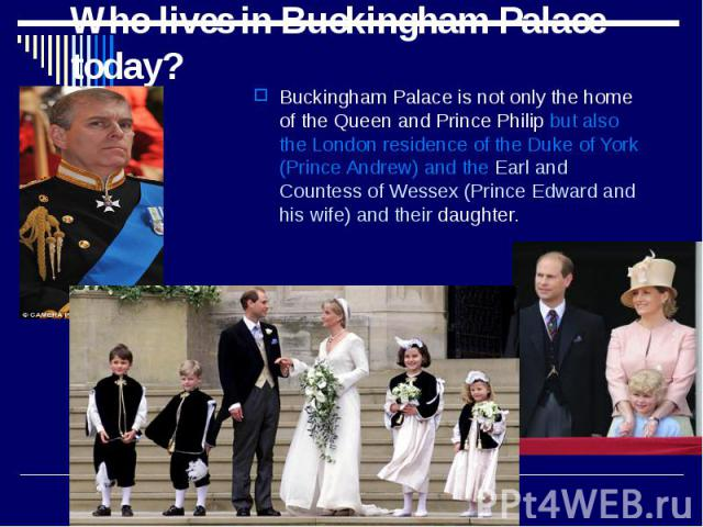 Who lives in Buckingham Palace today? Buckingham Palace is not only the home of the Queen and Prince Philip but also the London residence of the Duke of York (Prince Andrew) and the Earl and Countess of Wessex (Prince Edward and his wife) and their …
