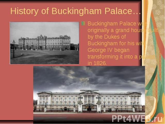 History of Buckingham Palace… Buckingham Palace was originally a grand house built by the Dukes of Buckingham for his wife. George IV began transforming it into a palace in 1826.