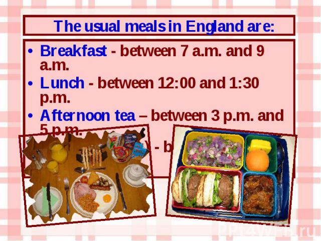 Breakfast - between 7 a.m. and 9 a.m. Breakfast - between 7 a.m. and 9 a.m. Lunch - between 12:00 and 1:30 p.m. Afternoon tea – between 3 p.m. and 5 p.m. Dinner (supper) - between 6 p.m. and 8 p.m.