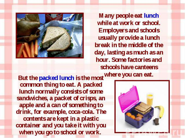 But the packed lunch is the most common thing to eat. A packed lunch normally consists of some sandwiches, a packet of crisps, an apple and a can of something to drink, for example, coca-cola. The contents are kept in a plastic container and you tak…