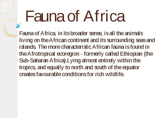 Fauna of Africa Fauna of Africa, in its broader sense, is all the animals living on the African continent and its surrounding seas and islands. The more characteristic African fauna is found in the Afrotropical ecoregion - formerly called Ethiopian …