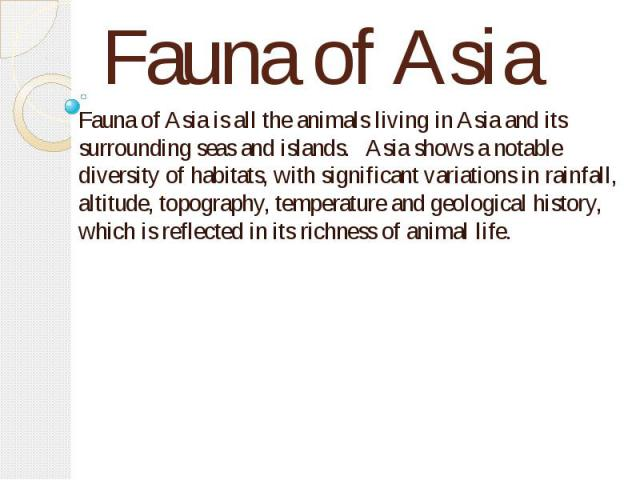Fauna of Asia Fauna of Asia is all the animals living in Asia and its surrounding seas and islands. Asia shows a notable diversity of habitats, with significant variations in rainfall, altitude, topography, temperature and geological history, which …