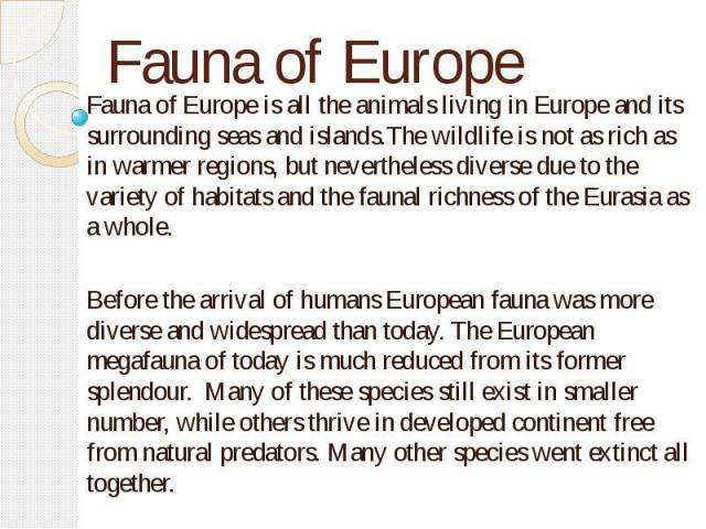 Fauna of Europe Fauna of Europe is all the animals living in Europe and its surrounding seas and islands.The wildlife is not as rich as in warmer regions, but nevertheless diverse due to the variety of habitats and the faunal richness of the Eurasia…