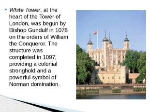 White Tower, at the heart of the Tower of London, was begun by Bishop Gundulf in