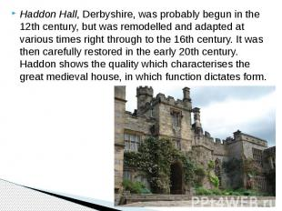 Haddon Hall, Derbyshire, was probably begun in the 12th century, but was remodel