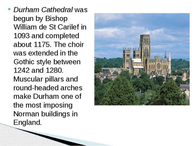 Durham Cathedral was begun by Bishop William de St Carilef in 1093 and completed about 1175. The choir was extended in the Gothic style between 1242 and 1280. Muscular pillars and round-headed arches make Durham one of the most imposing Norman build…