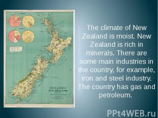 The climate of New Zealand is moist. New Zealand is rich in minerals. There are