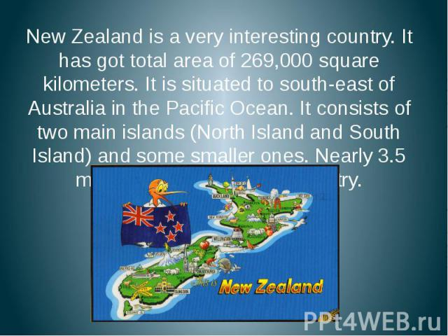 New Zealand is a very interesting country. It has got total area of 269,000 square kilometers. It is situated to south-east of Australia in the Pacific Ocean. It consists of two main islands (North Island and South Island) and some smaller ones. Nea…