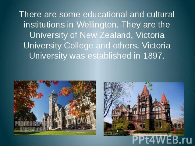 There are some educational and cultural institutions in Wellington. They are the University of New Zealand, Victoria University College and others. Victoria University was established in 1897. There are some educational and cultural institutions in …
