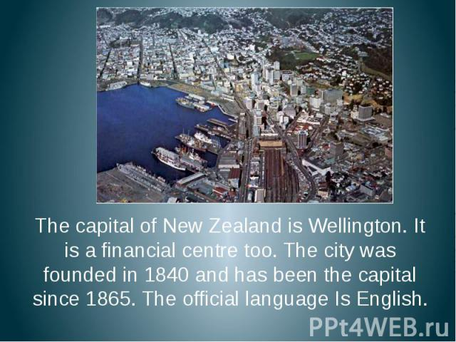 The capital of New Zealand is Wellington. It is a financial centre too. The city was founded in 1840 and has been the capital since 1865. The official language Is English. The capital of New Zealand is Wellington. It is a financial centre too. The c…