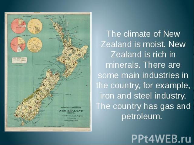 The climate of New Zealand is moist. New Zealand is rich in minerals. There are some main industries in the country, for example, iron and steel industry. The country has gas and petroleum. The climate of New Zealand is moist. New Zealand is rich in…