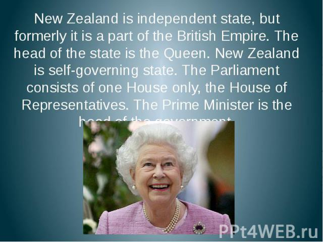 New Zealand is independent state, but formerly it is a part of the British Empire. The head of the state is the Queen. New Zealand is self-governing state. The Parliament consists of one House only, the House of Representatives. The Prime Minister i…