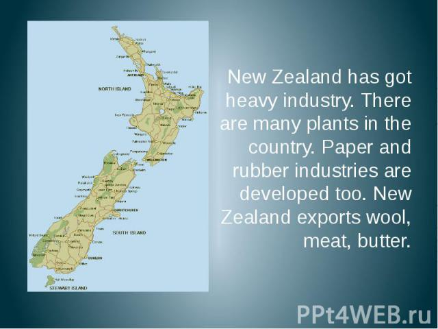 New Zealand has got heavy industry. There are many plants in the country. Paper and rubber industries are developed too. New Zealand exports wool, meat, butter. New Zealand has got heavy industry. There are many plants in the country. Paper and rubb…