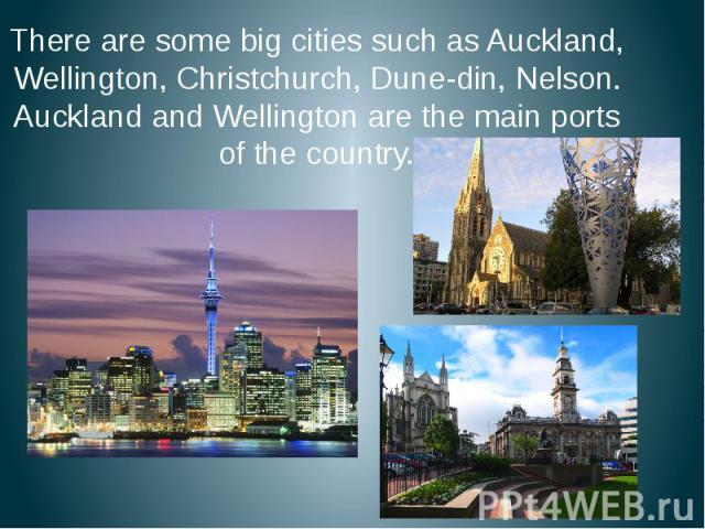 There are some big cities such as Auckland, Wellington, Christchurch, Dune-din, Nelson. Auckland and Wellington are the main ports of the country. There are some big cities such as Auckland, Wellington, Christchurch, Dune-din, Nelson. Auckland and W…