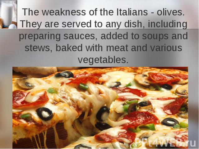 The weakness of the Italians - olives. They are served to any dish, including preparing sauces, added to soups and stews, baked with meat and various vegetables.