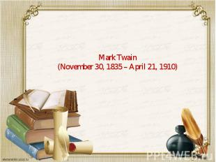 Mark Twain (November 30, 1835– April 21, 1910)