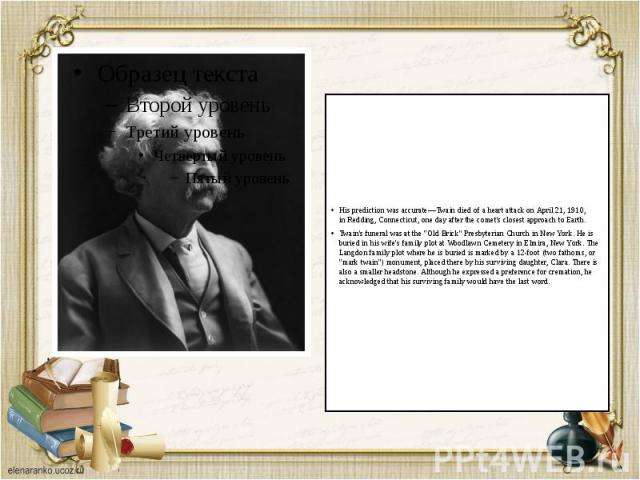 His prediction was accurate—Twain died of aheart attackon April21, 1910, inRedding, Connecticut, one day after the comet's closest approach to Earth. His prediction was accurate—Twain died of aheart attackon April…
