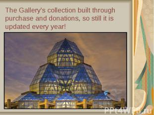 The Gallery's collection built through purchase and donations, so still it is up