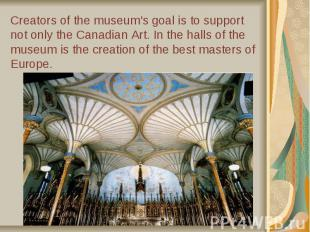 Creators of the museum's goal is to support not only the Canadian Art. In the ha