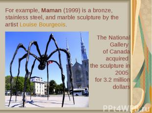 For example, Maman (1999) is a bronze, stainless steel, and marble sculptur