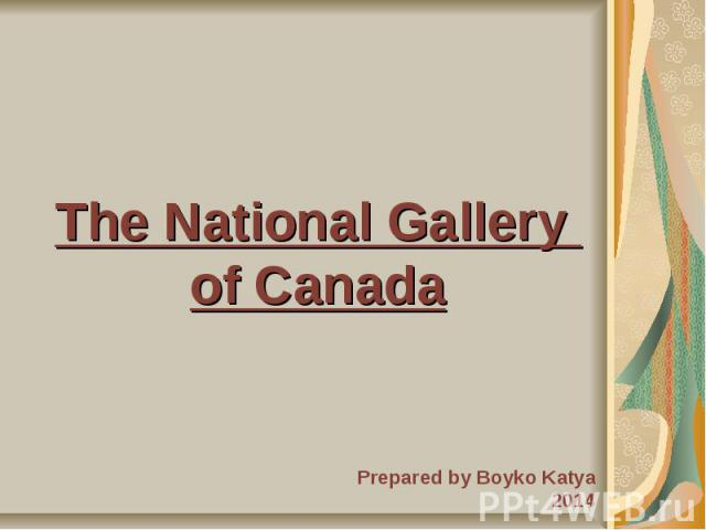 The National Gallery of Canada Prepared by Boyko Katya 2014