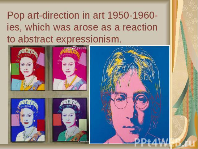 Pop art-direction in art 1950-1960-ies, which was arose as a reaction to abstract expressionism.
