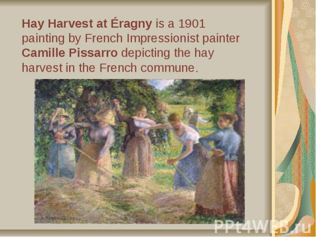 Hay Harvest at Éragny is a 1901 painting by French Impressionist painter Camille Pissarro depicting the hay harvest in the French commune.