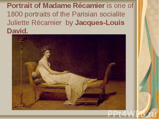 Portrait of Madame Récamier is one of 1800 portraits of the Parisian socialite Juliette Récamier by Jacques-Louis David.