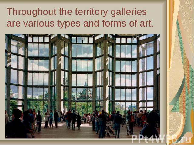 Throughout the territory galleries are various types and forms of art.